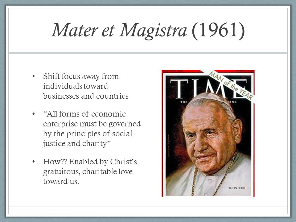 Mater et Magistra (1961) Shift focus away from individuals toward businesses and countries.