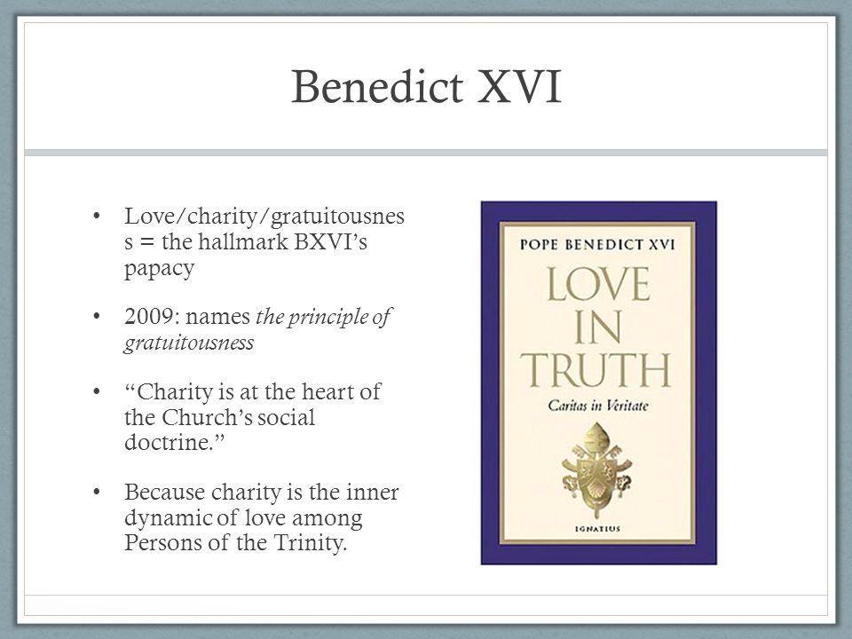 Benedict XVI Love/charity/gratuitousnes s = the hallmark BXVI's papacy