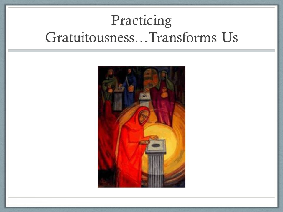 Practicing Gratuitousness…Transforms Us