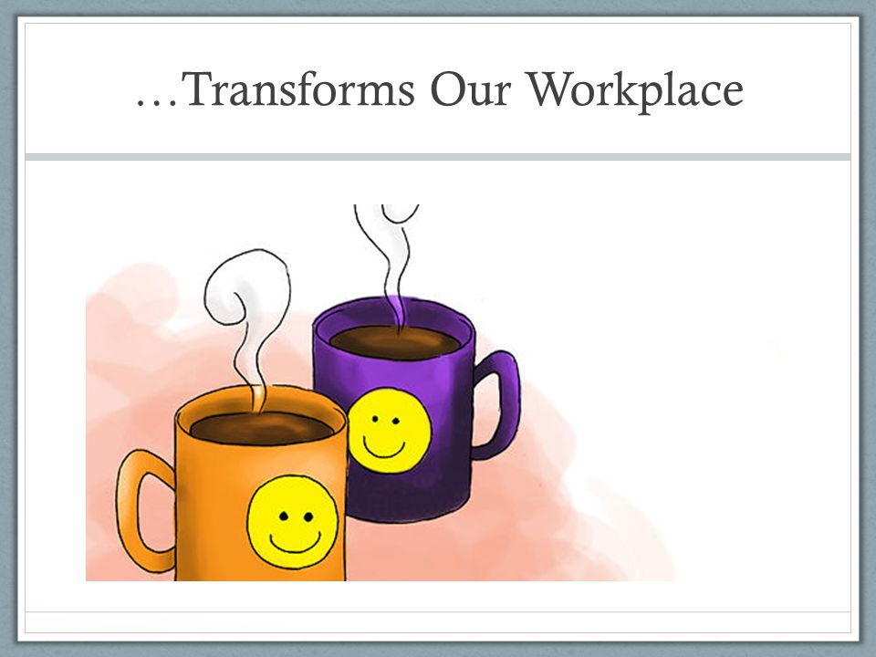 …Transforms Our Workplace