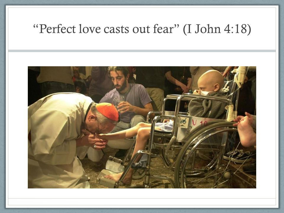 Perfect love casts out fear (I John 4:18)