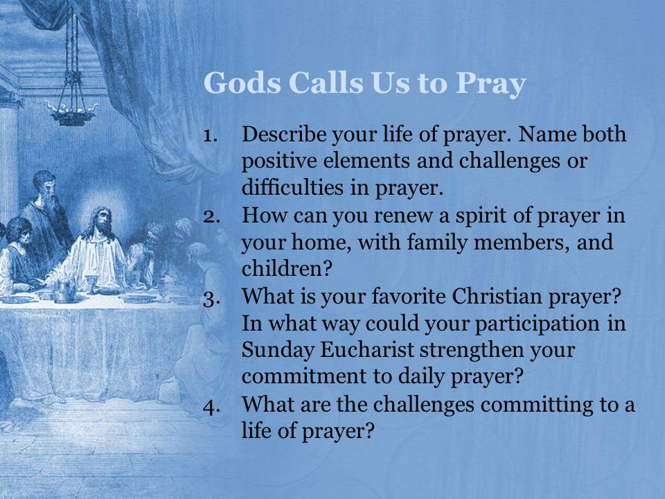 Gods Calls Us to Pray Describe your life of prayer. Name both positive elements and challenges or difficulties in prayer.