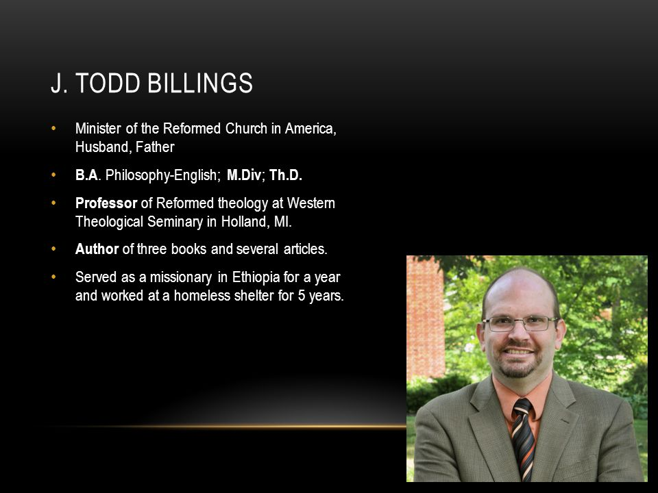 J. Todd Billings Minister of the Reformed Church in America, Husband, Father. B.A. Philosophy-English; M.Div; Th.D.