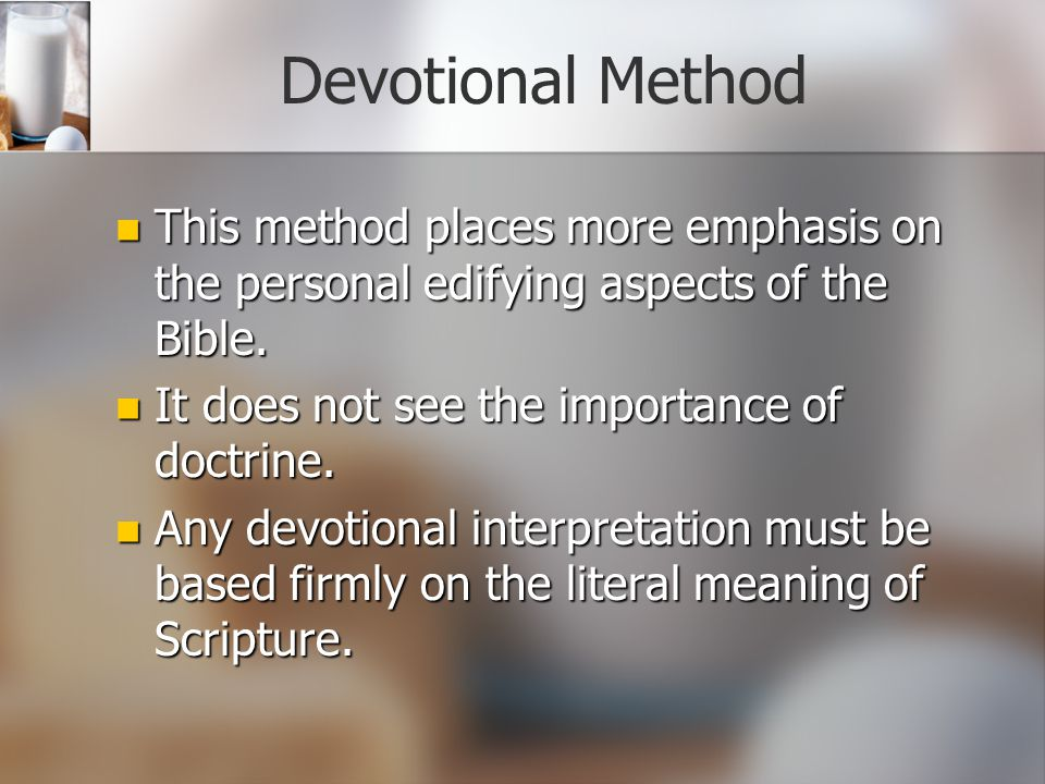 Devotional Method This method places more emphasis on the personal edifying aspects of the Bible. It does not see the importance of doctrine.