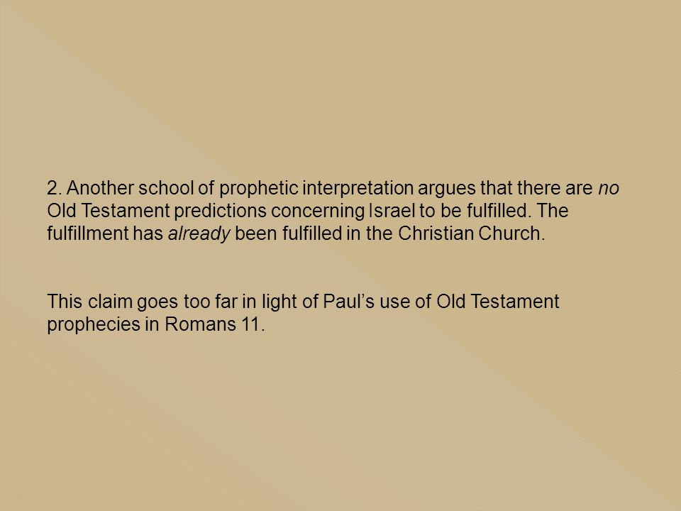 2. Another school of prophetic interpretation argues that there are no Old Testament predictions concerning Israel to be fulfilled. The fulfillment has already been fulfilled in the Christian Church.