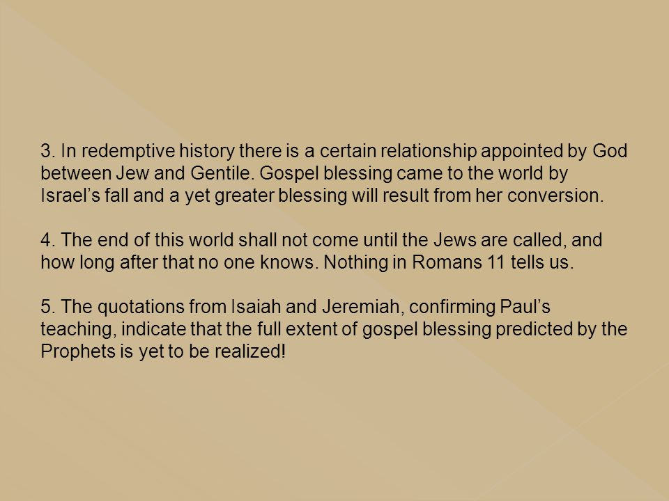 3. In redemptive history there is a certain relationship appointed by God between Jew and Gentile. Gospel blessing came to the world by Israel's fall and a yet greater blessing will result from her conversion.