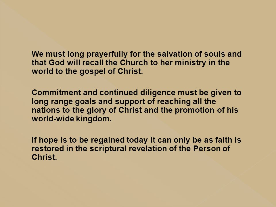 We must long prayerfully for the salvation of souls and that God will recall the Church to her ministry in the world to the gospel of Christ.
