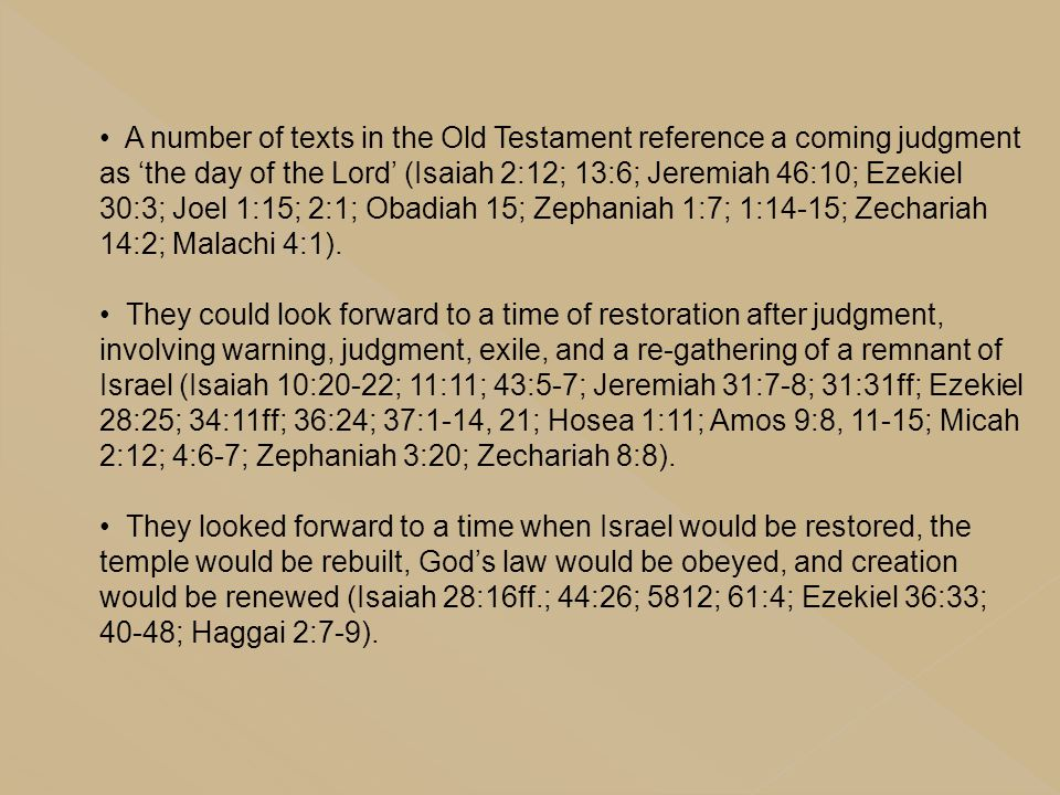 A number of texts in the Old Testament reference a coming judgment as 'the day of the Lord' (Isaiah 2:12; 13:6; Jeremiah 46:10; Ezekiel 30:3; Joel 1:15; 2:1; Obadiah 15; Zephaniah 1:7; 1:14-15; Zechariah 14:2; Malachi 4:1).