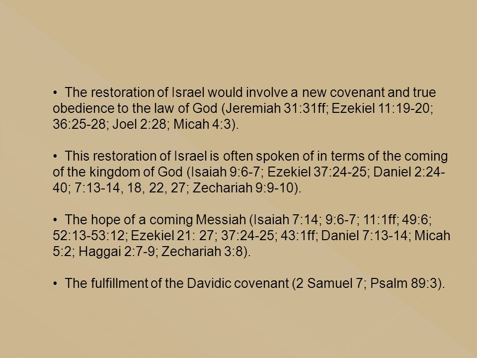 The restoration of Israel would involve a new covenant and true obedience to the law of God (Jeremiah 31:31ff; Ezekiel 11:19-20; 36:25-28; Joel 2:28; Micah 4:3).