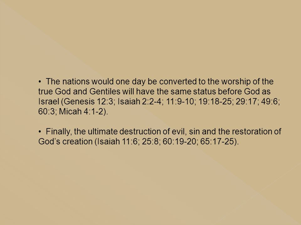 The nations would one day be converted to the worship of the true God and Gentiles will have the same status before God as Israel (Genesis 12:3; Isaiah 2:2-4; 11:9-10; 19:18-25; 29:17; 49:6; 60:3; Micah 4:1-2).