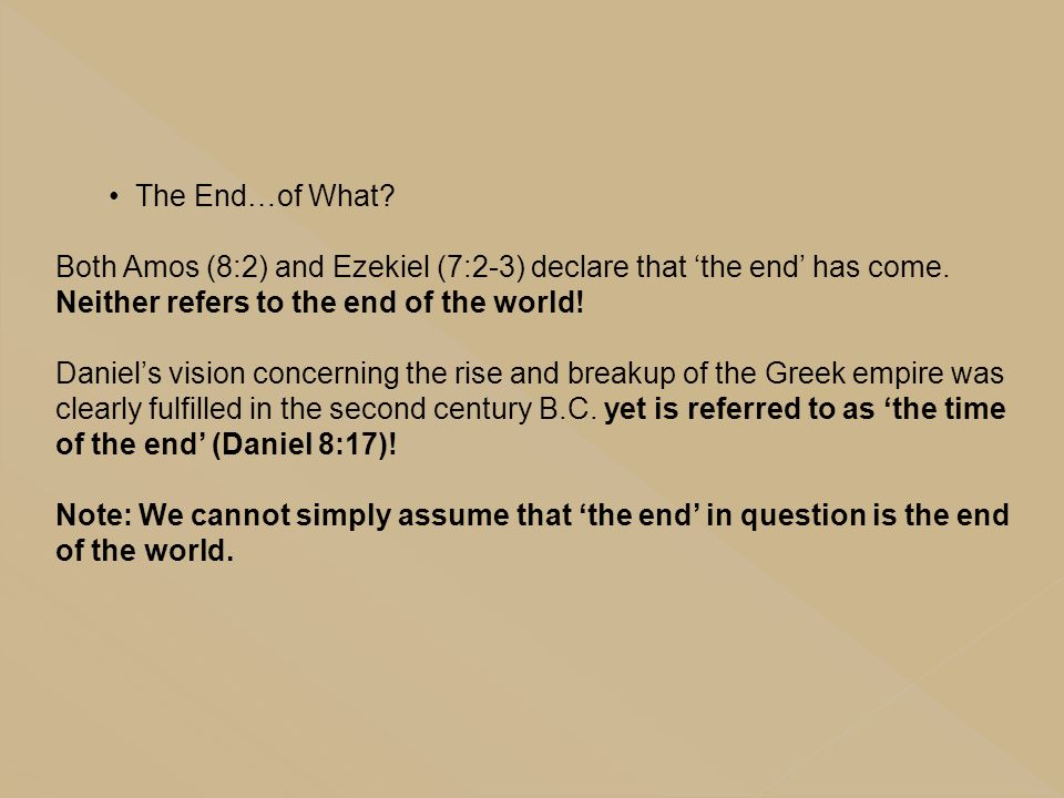 The End…of What Both Amos (8:2) and Ezekiel (7:2-3) declare that 'the end' has come. Neither refers to the end of the world!