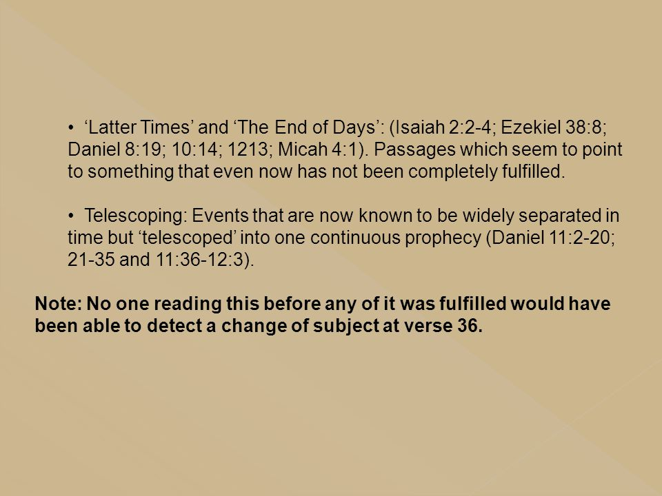 'Latter Times' and 'The End of Days': (Isaiah 2:2-4; Ezekiel 38:8; Daniel 8:19; 10:14; 1213; Micah 4:1). Passages which seem to point to something that even now has not been completely fulfilled.