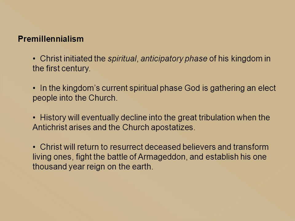 Premillennialism Christ initiated the spiritual, anticipatory phase of his kingdom in the first century.