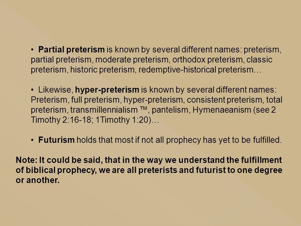 Partial preterism is known by several different names: preterism, partial preterism, moderate preterism, orthodox preterism, classic preterism, historic preterism, redemptive-historical preterism…