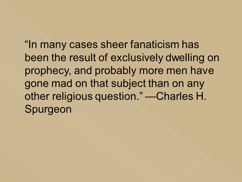 In many cases sheer fanaticism has been the result of exclusively dwelling on prophecy, and probably more men have gone mad on that subject than on any other religious question. —Charles H.