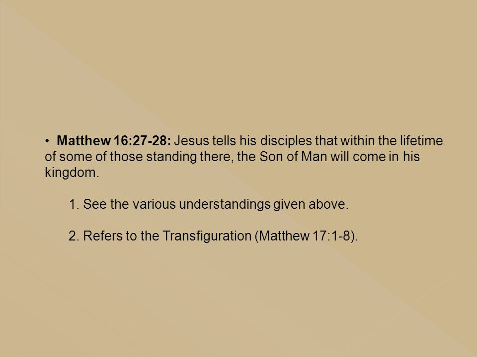 Matthew 16:27-28: Jesus tells his disciples that within the lifetime of some of those standing there, the Son of Man will come in his kingdom.