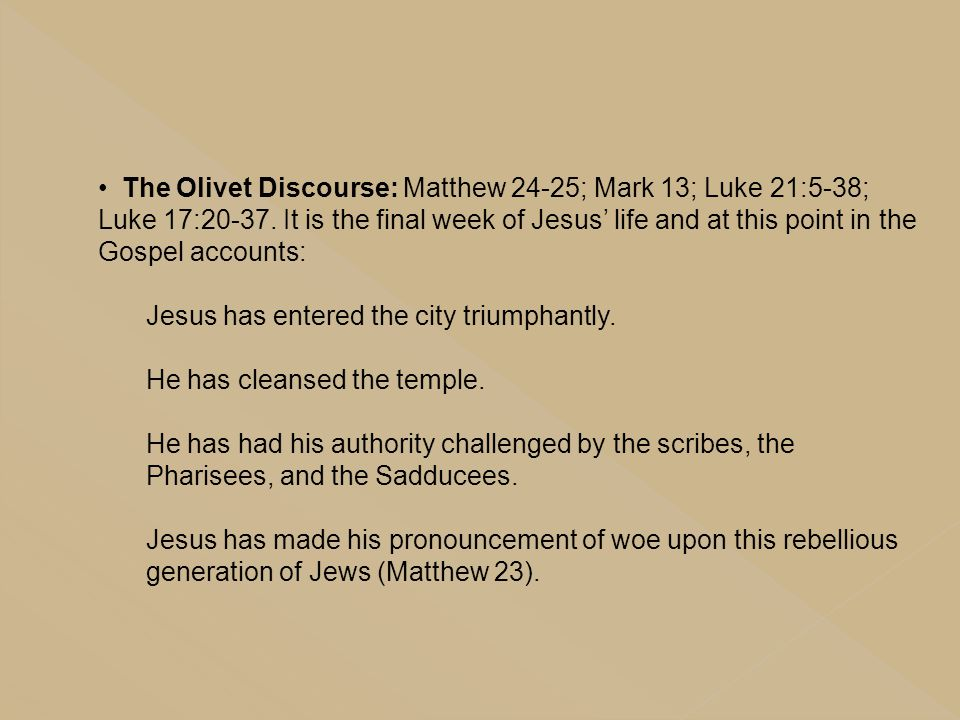 The Olivet Discourse: Matthew 24-25; Mark 13; Luke 21:5-38; Luke 17:20-37. It is the final week of Jesus' life and at this point in the Gospel accounts: