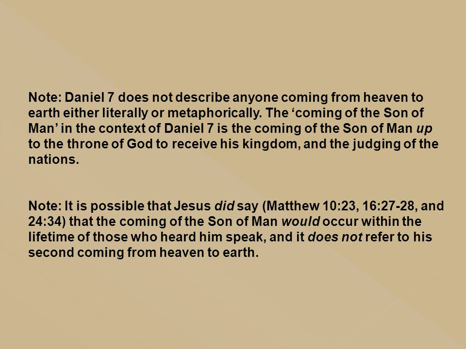 Note: Daniel 7 does not describe anyone coming from heaven to earth either literally or metaphorically. The 'coming of the Son of Man' in the context of Daniel 7 is the coming of the Son of Man up to the throne of God to receive his kingdom, and the judging of the nations.