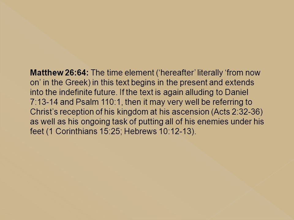 Matthew 26:64: The time element ('hereafter' literally 'from now on' in the Greek) in this text begins in the present and extends into the indefinite future.