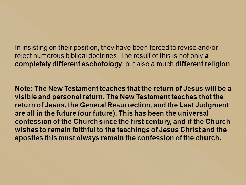 In insisting on their position, they have been forced to revise and/or reject numerous biblical doctrines. The result of this is not only a completely different eschatology, but also a much different religion.