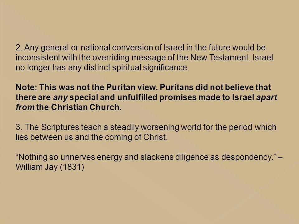 2. Any general or national conversion of Israel in the future would be inconsistent with the overriding message of the New Testament. Israel no longer has any distinct spiritual significance.
