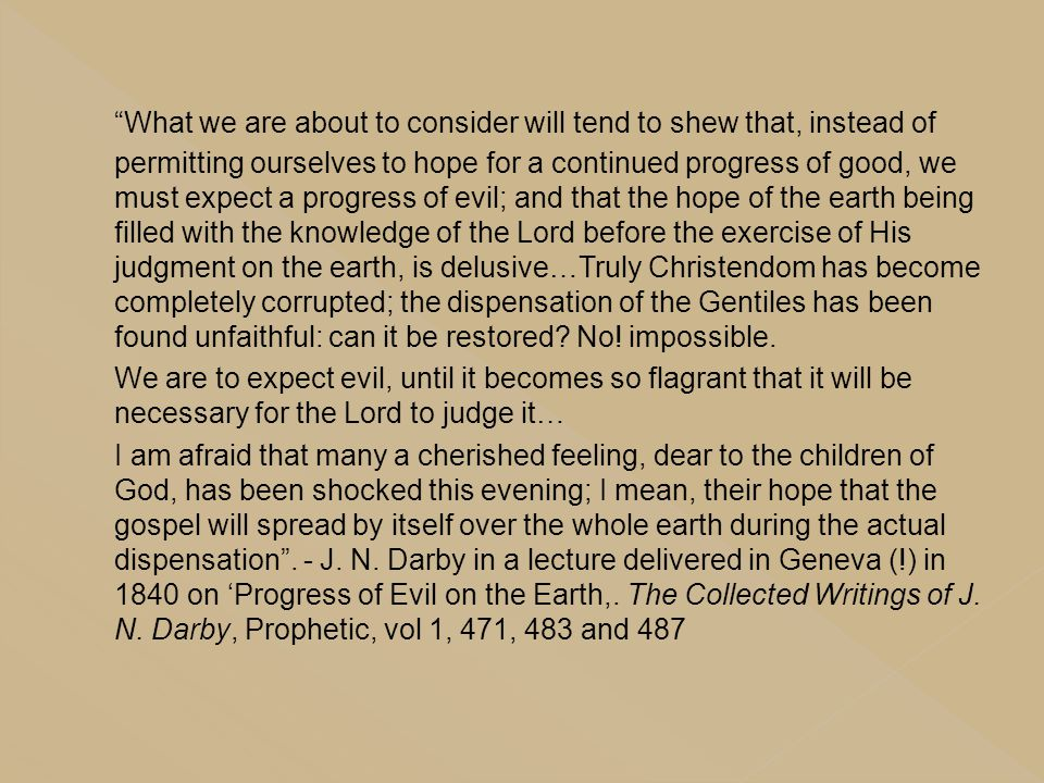 What we are about to consider will tend to shew that, instead of permitting ourselves to hope for a continued progress of good, we must expect a progress of evil; and that the hope of the earth being filled with the knowledge of the Lord before the exercise of His judgment on the earth, is delusive…Truly Christendom has become completely corrupted; the dispensation of the Gentiles has been found unfaithful: can it be restored No! impossible.