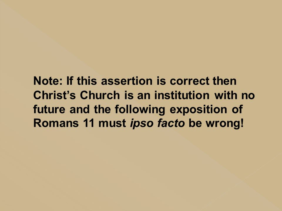 Note: If this assertion is correct then Christ's Church is an institution with no future and the following exposition of Romans 11 must ipso facto be wrong!