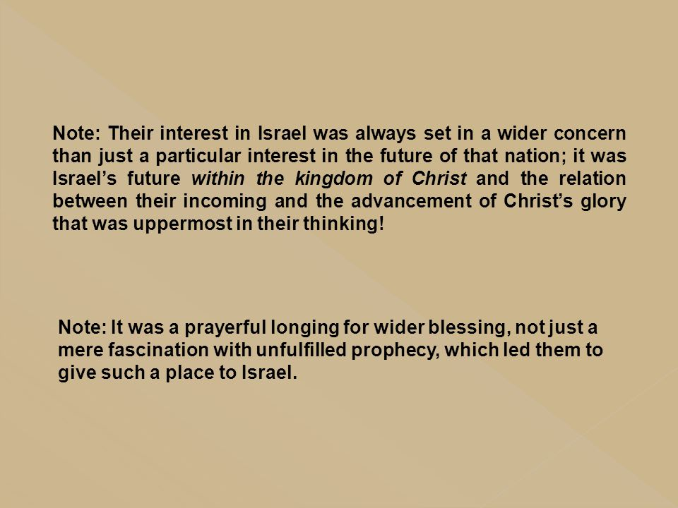 Note: Their interest in Israel was always set in a wider concern than just a particular interest in the future of that nation; it was Israel's future within the kingdom of Christ and the relation between their incoming and the advancement of Christ's glory that was uppermost in their thinking!