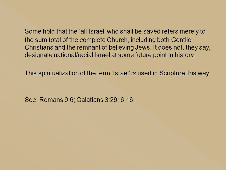 Some hold that the 'all Israel' who shall be saved refers merely to the sum total of the complete Church, including both Gentile Christians and the remnant of believing Jews. It does not, they say, designate national/racial Israel at some future point in history.