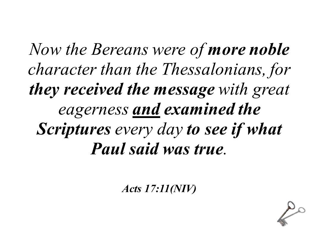 Now the Bereans were of more noble character than the Thessalonians, for they received the message with great eagerness and examined the Scriptures every day to see if what Paul said was true.