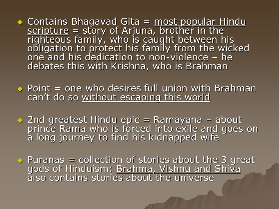 Contains Bhagavad Gita = most popular Hindu scripture = story of Arjuna, brother in the righteous family, who is caught between his obligation to protect his family from the wicked one and his dedication to non-violence – he debates this with Krishna, who is Brahman