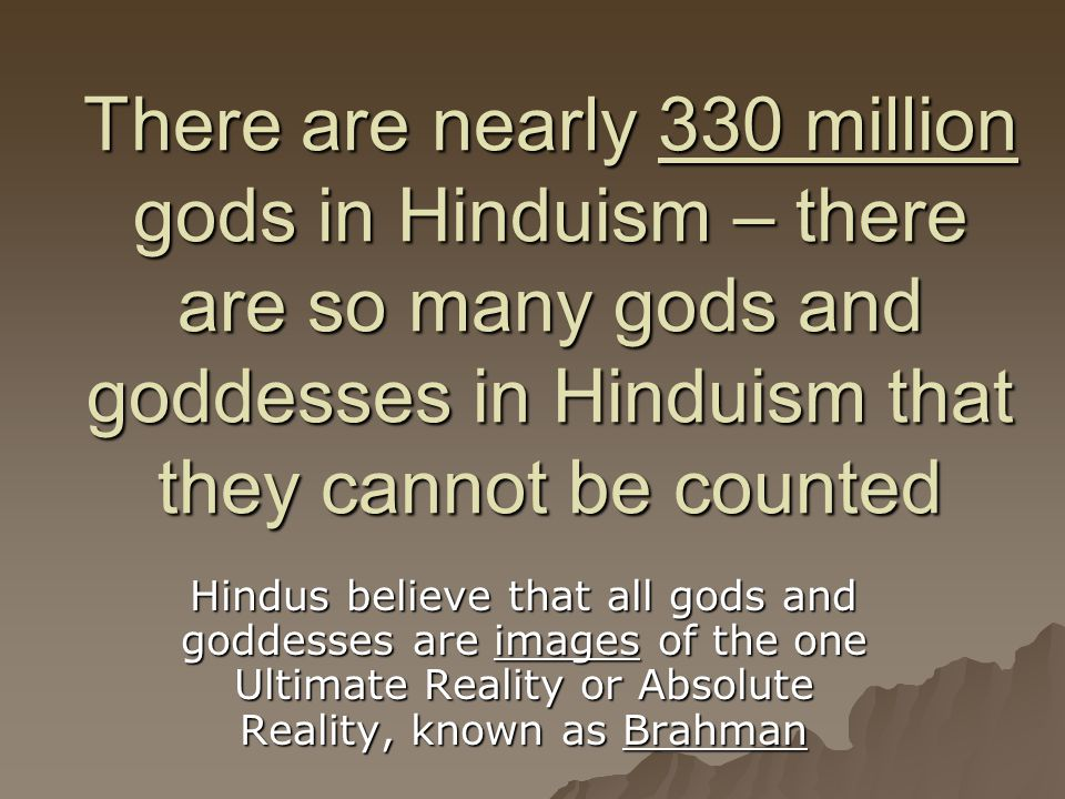 There are nearly 330 million gods in Hinduism – there are so many gods and goddesses in Hinduism that they cannot be counted