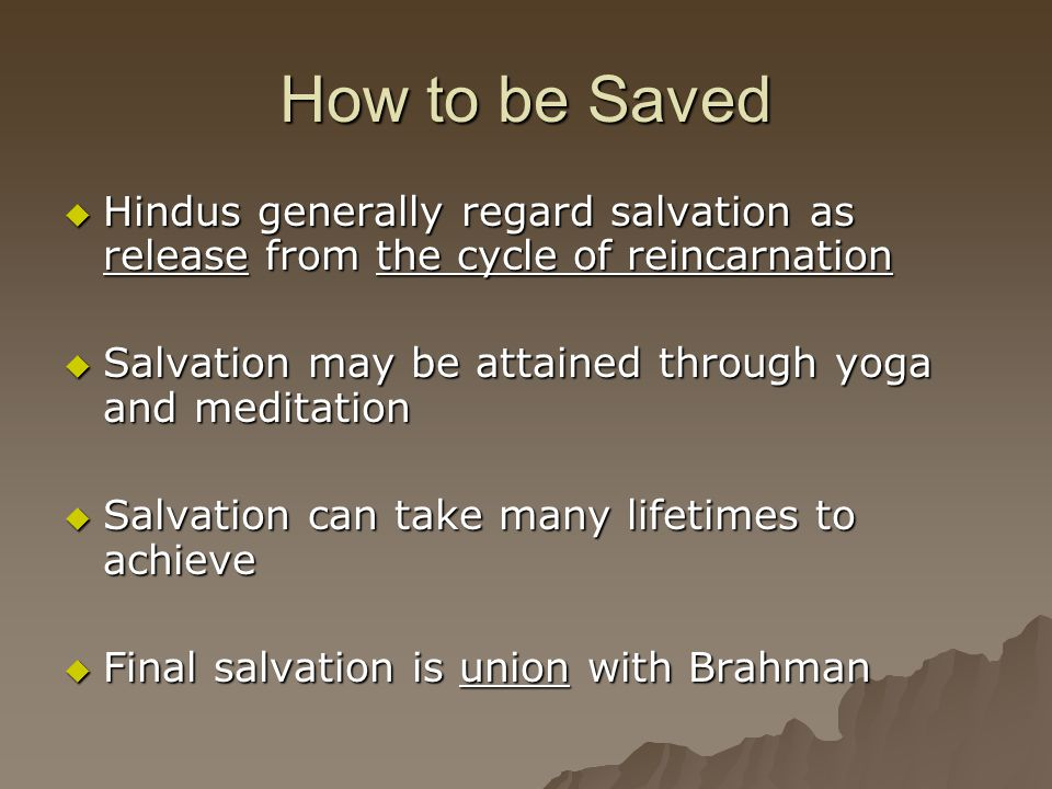 How to be Saved Hindus generally regard salvation as release from the cycle of reincarnation. Salvation may be attained through yoga and meditation.