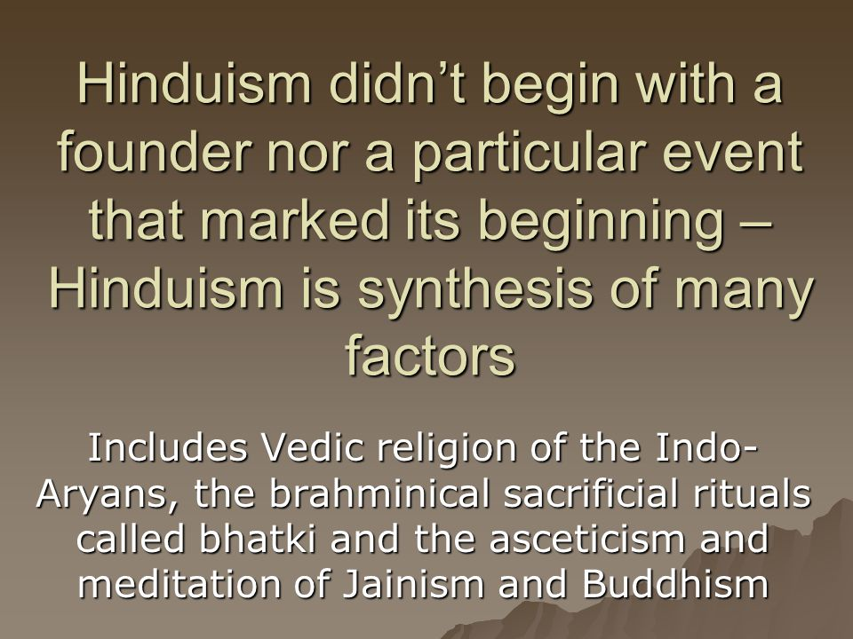 Hinduism didn't begin with a founder nor a particular event that marked its beginning – Hinduism is synthesis of many factors