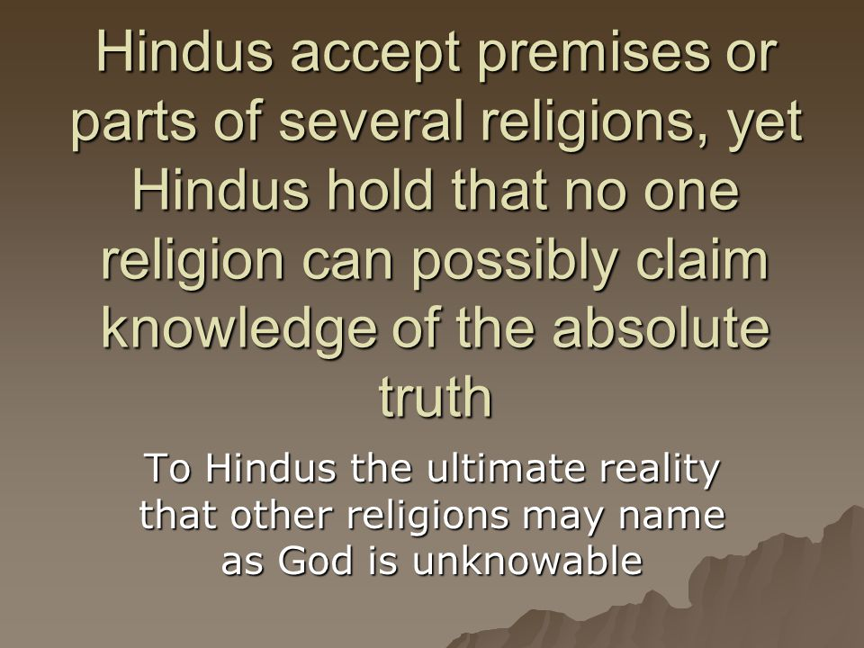 Hindus accept premises or parts of several religions, yet Hindus hold that no one religion can possibly claim knowledge of the absolute truth