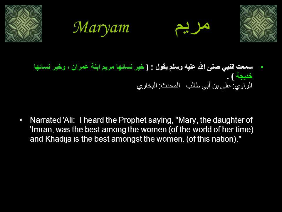 Maryamمريم سمعت النبي صلى الله عليه وسلم يقول : ( خير نسائها مريم ابنة عمران ، وخير نسائها خديجة ) . الراوي: علي بن أبي طالب المحدث: البخاري