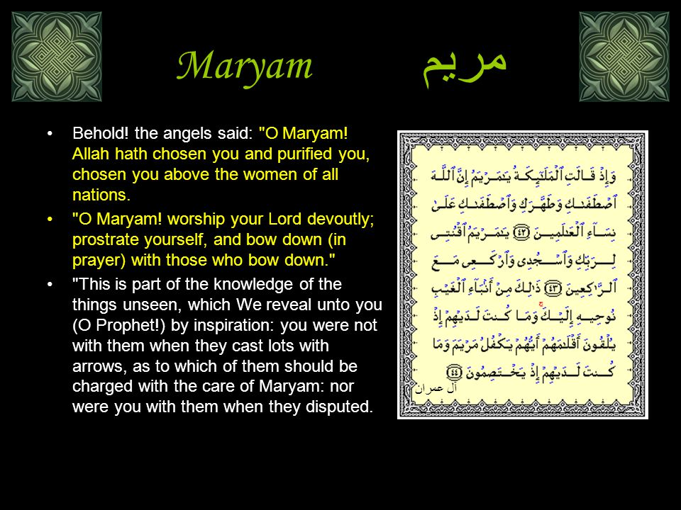 Maryamمريم Behold! the angels said: O Maryam! Allah hath chosen you and purified you, chosen you above the women of all nations.