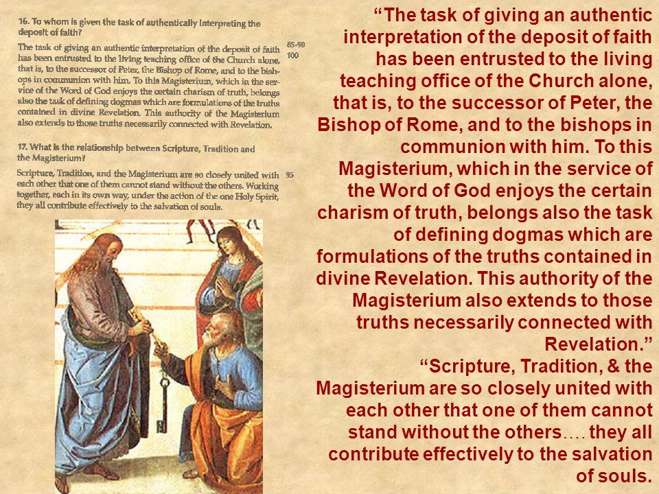 The task of giving an authentic interpretation of the deposit of faith has been entrusted to the living teaching office of the Church alone, that is, to the successor of Peter, the Bishop of Rome, and to the bishops in communion with him. To this Magisterium, which in the service of the Word of God enjoys the certain charism of truth, belongs also the task of defining dogmas which are formulations of the truths contained in divine Revelation. This authority of the Magisterium also extends to those truths necessarily connected with Revelation.