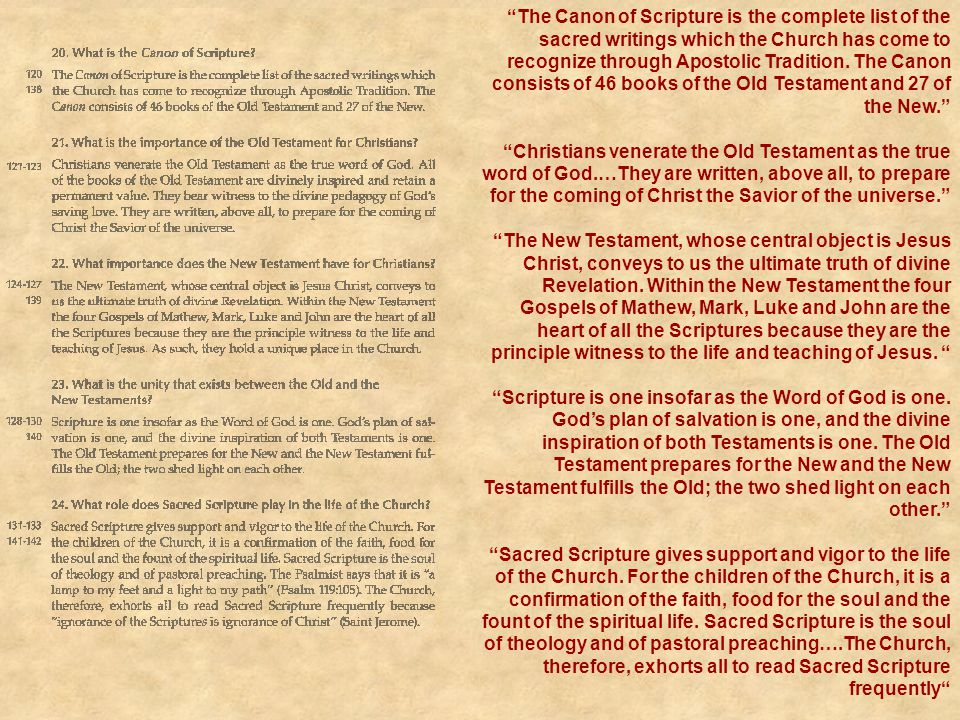The Canon of Scripture is the complete list of the sacred writings which the Church has come to recognize through Apostolic Tradition. The Canon consists of 46 books of the Old Testament and 27 of the New.