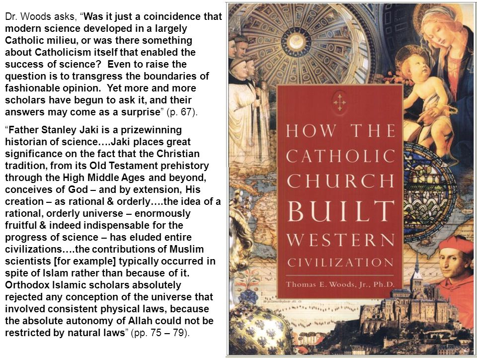 Dr. Woods asks, Was it just a coincidence that modern science developed in a largely Catholic milieu, or was there something about Catholicism itself that enabled the success of science Even to raise the question is to transgress the boundaries of fashionable opinion. Yet more and more scholars have begun to ask it, and their answers may come as a surprise (p. 67).