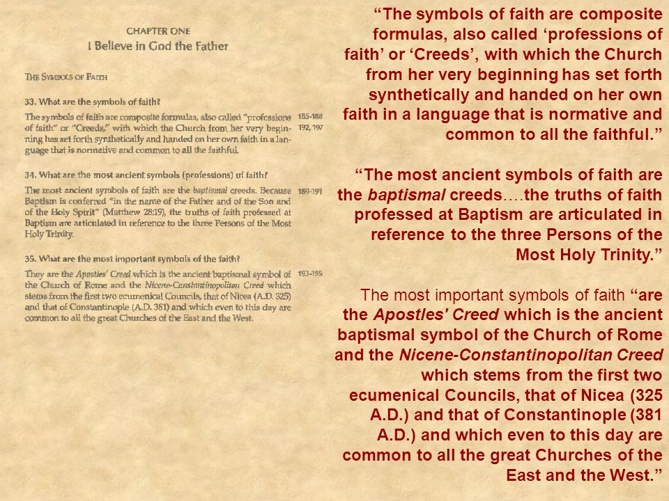 The symbols of faith are composite formulas, also called 'professions of faith' or 'Creeds', with which the Church from her very beginning has set forth synthetically and handed on her own faith in a language that is normative and common to all the faithful.
