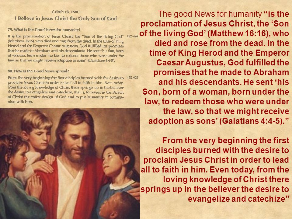 The good News for humanity is the proclamation of Jesus Christ, the 'Son of the living God' (Matthew 16:16), who died and rose from the dead. In the time of King Herod and the Emperor Caesar Augustus, God fulfilled the promises that he made to Abraham and his descendants. He sent 'his Son, born of a woman, born under the law, to redeem those who were under the law, so that we might receive adoption as sons' (Galatians 4:4-5).