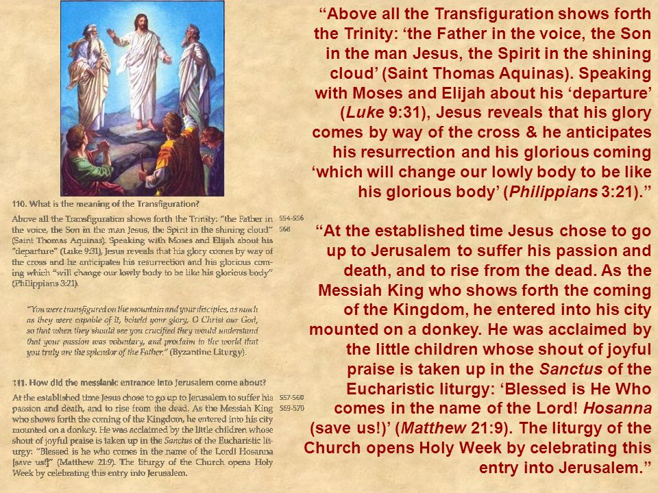 Above all the Transfiguration shows forth the Trinity: 'the Father in the voice, the Son in the man Jesus, the Spirit in the shining cloud' (Saint Thomas Aquinas). Speaking with Moses and Elijah about his 'departure' (Luke 9:31), Jesus reveals that his glory comes by way of the cross & he anticipates his resurrection and his glorious coming 'which will change our lowly body to be like his glorious body' (Philippians 3:21).