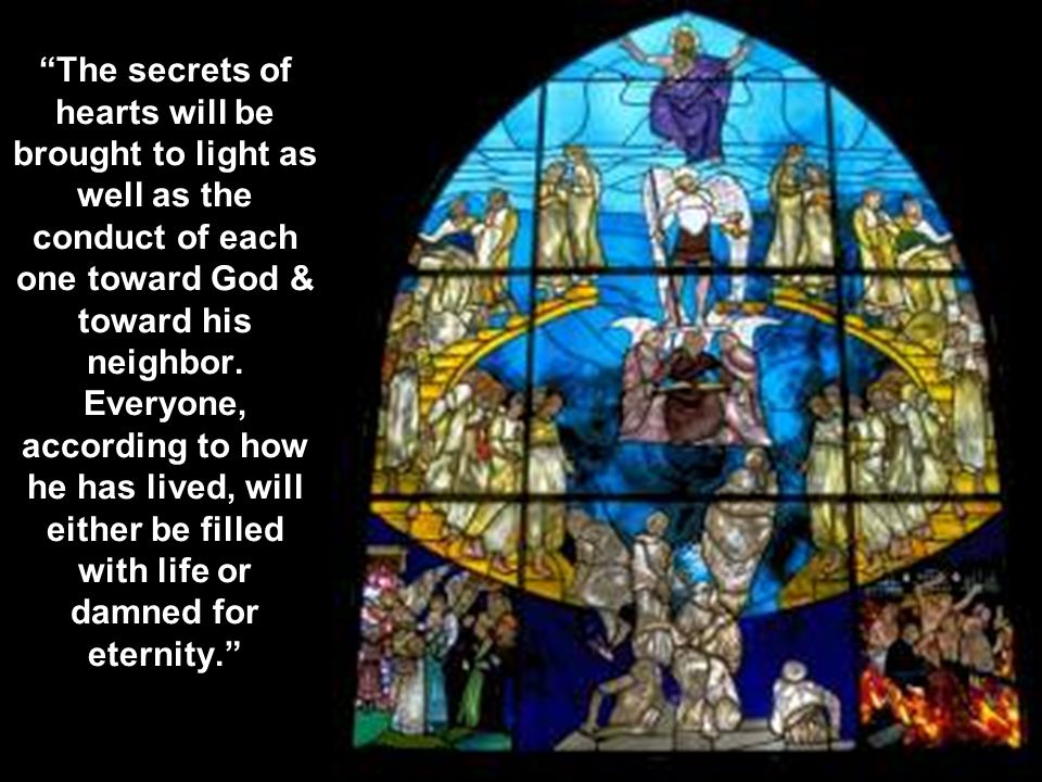 The secrets of hearts will be brought to light as well as the conduct of each one toward God & toward his neighbor.