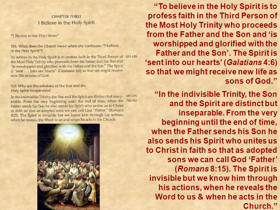 To believe in the Holy Spirit is to profess faith in the Third Person of the Most Holy Trinity who proceeds from the Father and the Son and 'is worshipped and glorified with the Father and the Son'. The Spirit is 'sent into our hearts' (Galatians 4:6) so that we might receive new life as sons of God.