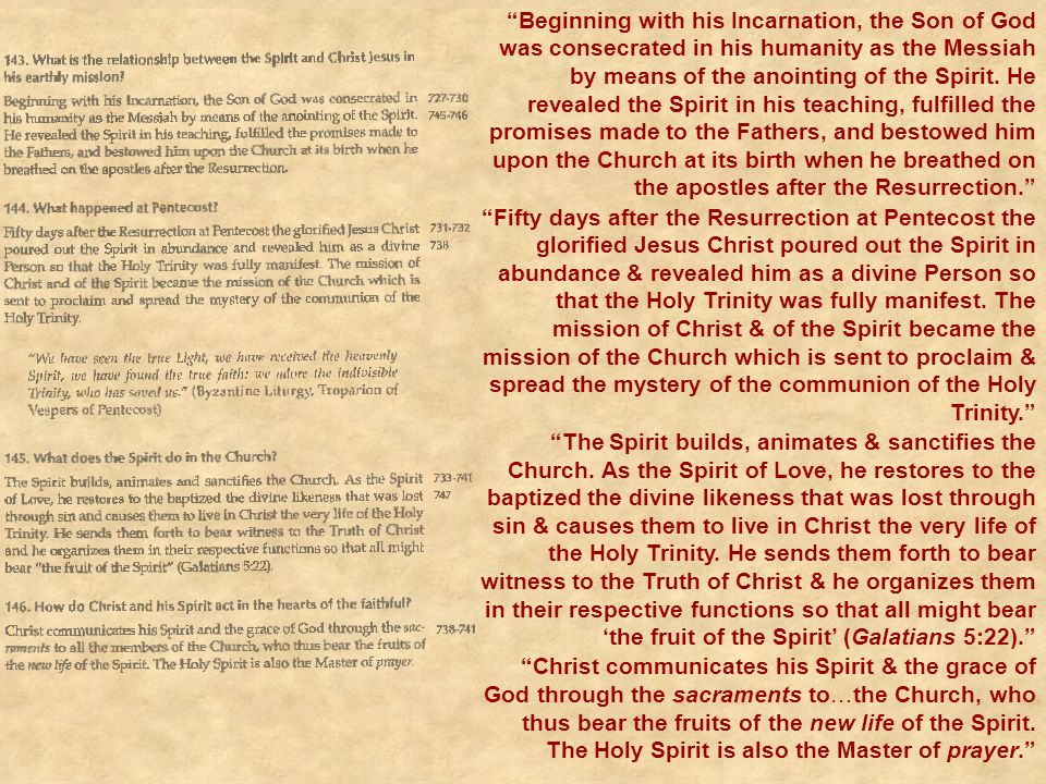 Beginning with his Incarnation, the Son of God was consecrated in his humanity as the Messiah by means of the anointing of the Spirit. He revealed the Spirit in his teaching, fulfilled the promises made to the Fathers, and bestowed him upon the Church at its birth when he breathed on the apostles after the Resurrection.