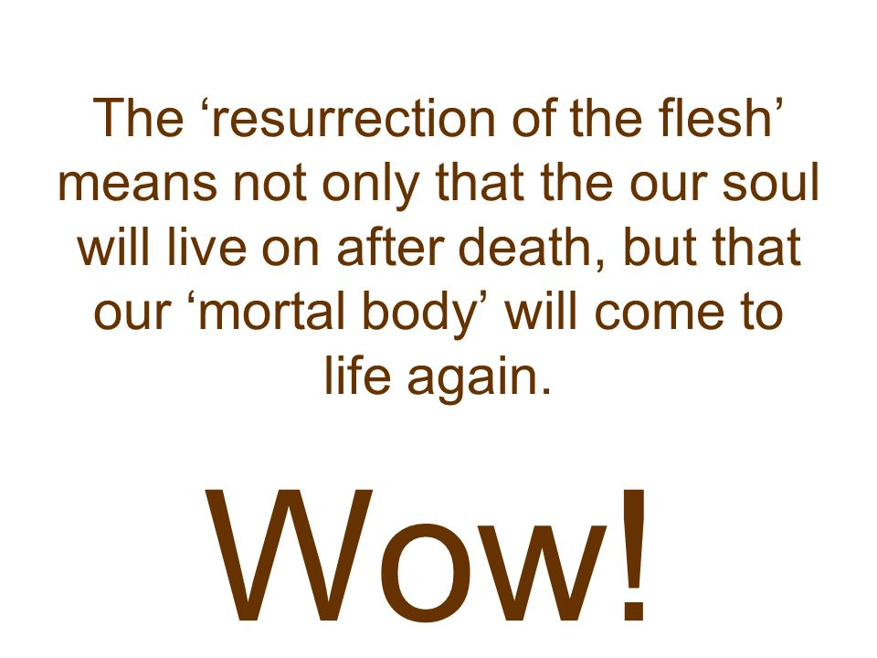 The 'resurrection of the flesh' means not only that the our soul will live on after death, but that our 'mortal body' will come to life again.