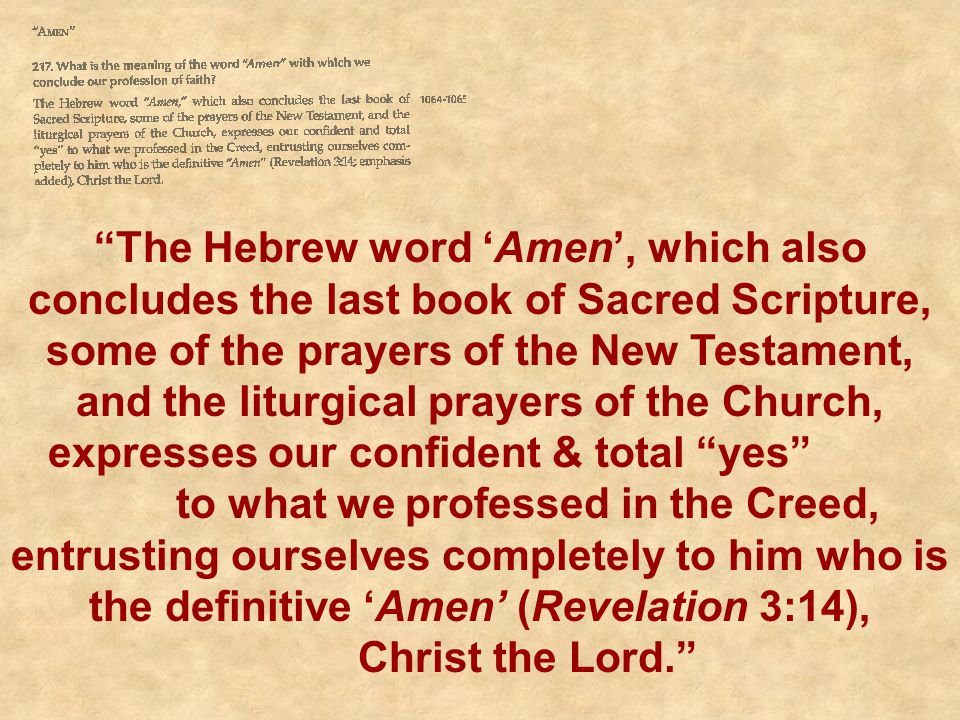 The Hebrew word 'Amen', which also concludes the last book of Sacred Scripture, some of the prayers of the New Testament, and the liturgical prayers of the Church, expresses our confident & total yes to what we professed in the Creed, entrusting ourselves completely to him who is the definitive 'Amen' (Revelation 3:14), Christ the Lord.