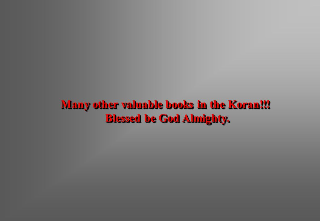 Many other valuable books in the Koran!!! Blessed be God Almighty.
