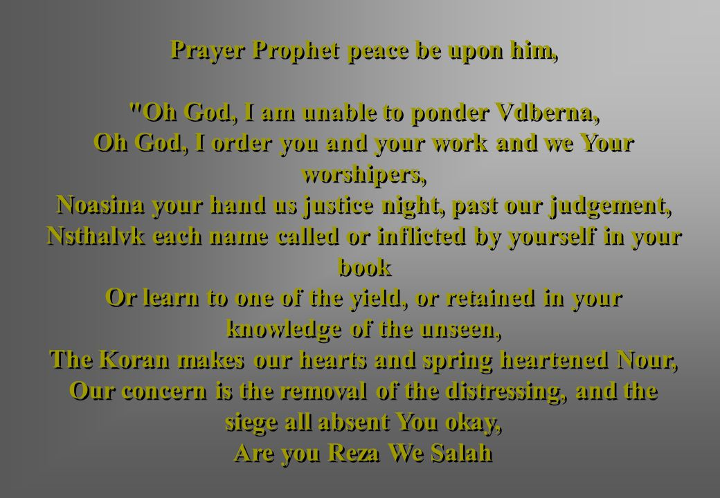 Prayer Prophet peace be upon him, Oh God, I am unable to ponder Vdberna, Oh God, I order you and your work and we Your worshipers, Noasina your hand us justice night, past our judgement, Nsthalvk each name called or inflicted by yourself in your book Or learn to one of the yield, or retained in your knowledge of the unseen, The Koran makes our hearts and spring heartened Nour, Our concern is the removal of the distressing, and the siege all absent You okay, Are you Reza We Salah
